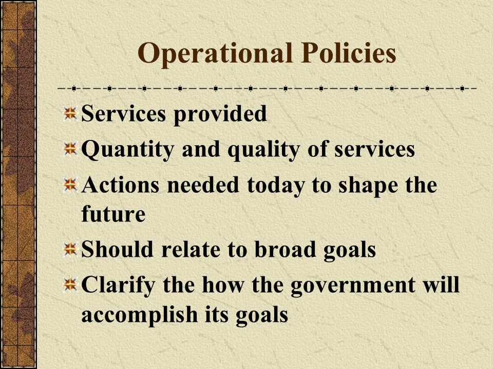 Operational Policies Services provided Quantity and quality of services Actions needed today to shape the future Should relate to broad goals Clarify