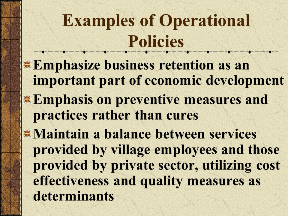 Examples of Operational Policies Emphasize business retention as an important part of economic development Emphasis on preventive measures and practic