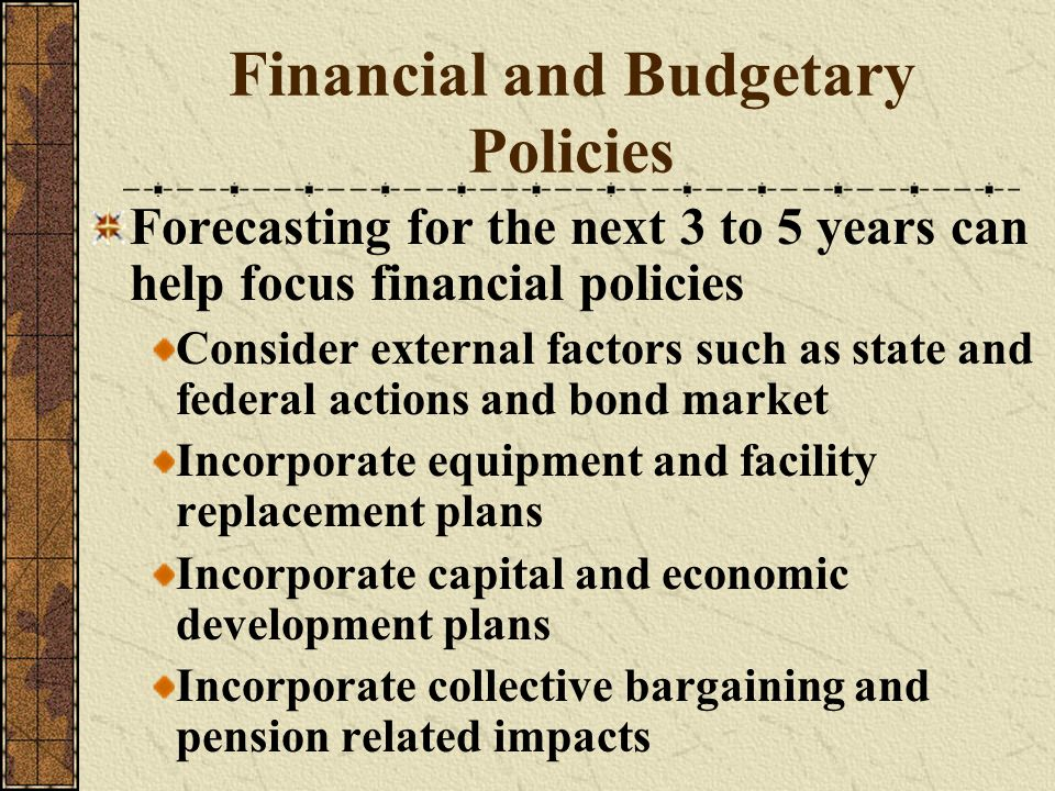 Financial and Budgetary Policies Forecasting for the next 3 to 5 years can help focus financial policies Consider external factors such as state and f