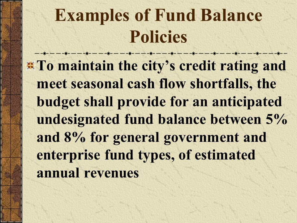 Examples of Fund Balance Policies To maintain the citys credit rating and meet seasonal cash flow shortfalls, the budget shall provide for an anticipa