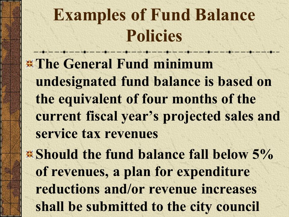 Examples of Fund Balance Policies The General Fund minimum undesignated fund balance is based on the equivalent of four months of the current fiscal y
