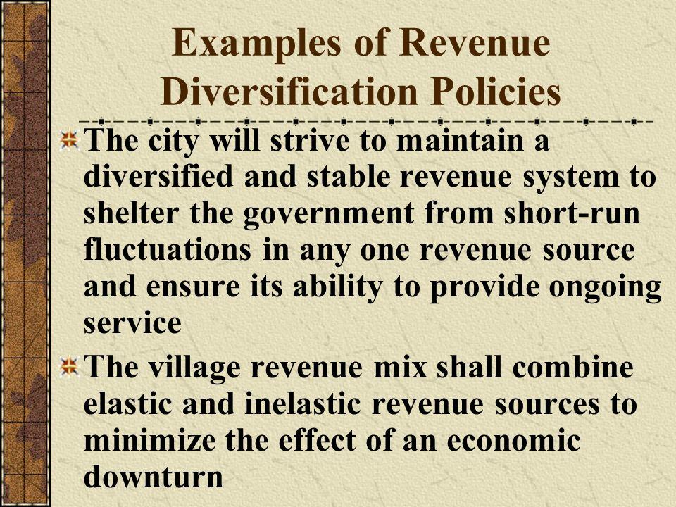 Examples of Revenue Diversification Policies The city will strive to maintain a diversified and stable revenue system to shelter the government from s