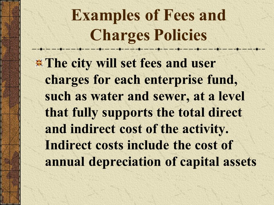 Examples of Fees and Charges Policies The city will set fees and user charges for each enterprise fund, such as water and sewer, at a level that fully