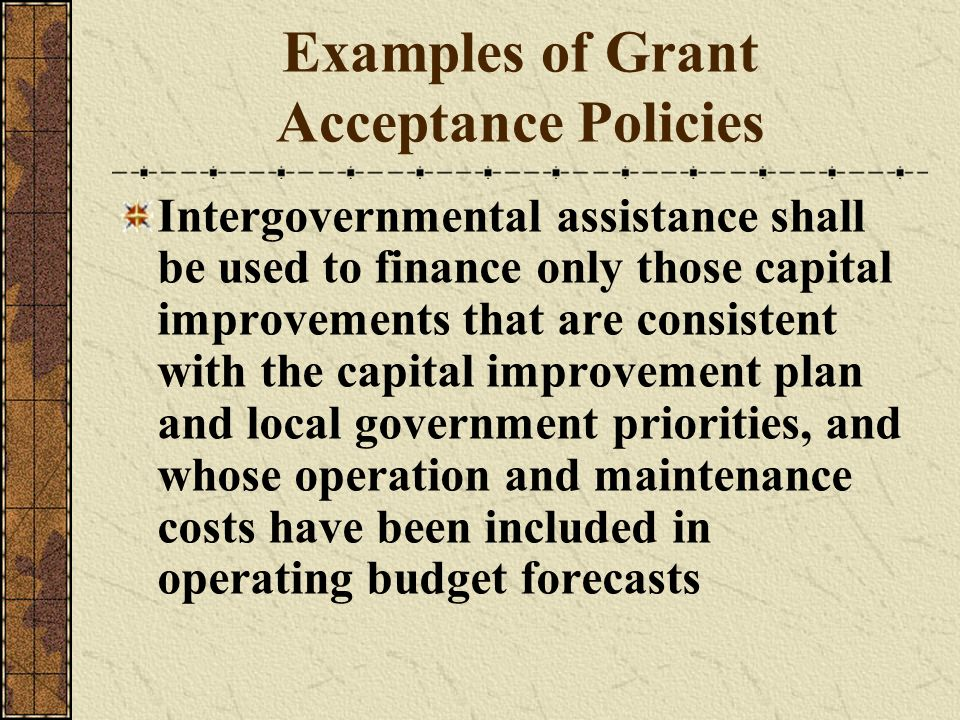 Examples of Grant Acceptance Policies Intergovernmental assistance shall be used to finance only those capital improvements that are consistent with t