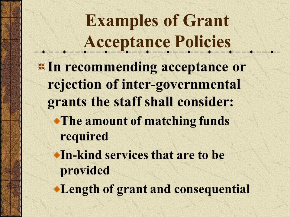 Examples of Grant Acceptance Policies In recommending acceptance or rejection of inter-governmental grants the staff shall consider: The amount of mat