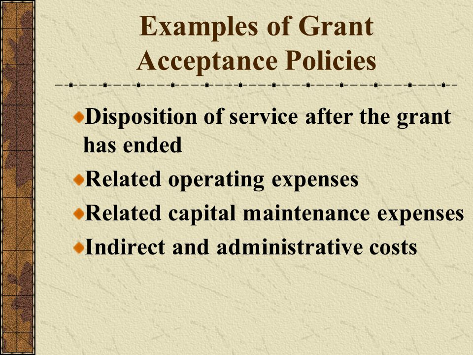 Examples of Grant Acceptance Policies Disposition of service after the grant has ended Related operating expenses Related capital maintenance expenses