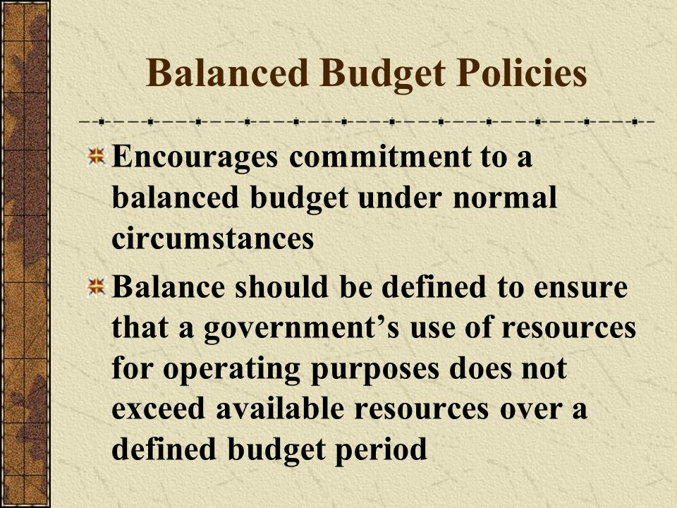 Balanced Budget Policies Encourages commitment to a balanced budget under normal circumstances Balance should be defined to ensure that a governments