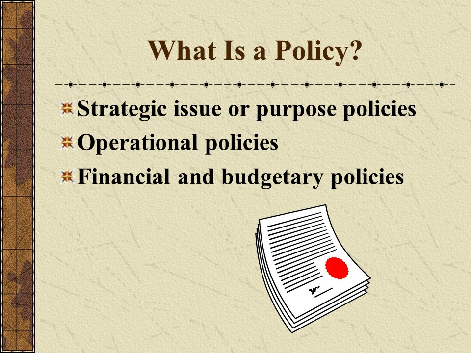What Is a Policy? Strategic issue or purpose policies Operational policies Financial and budgetary policies
