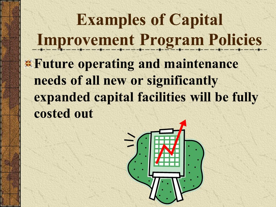 Examples of Capital Improvement Program Policies Future operating and maintenance needs of all new or significantly expanded capital facilities will b