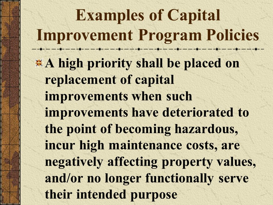 Examples of Capital Improvement Program Policies A high priority shall be placed on replacement of capital improvements when such improvements have de