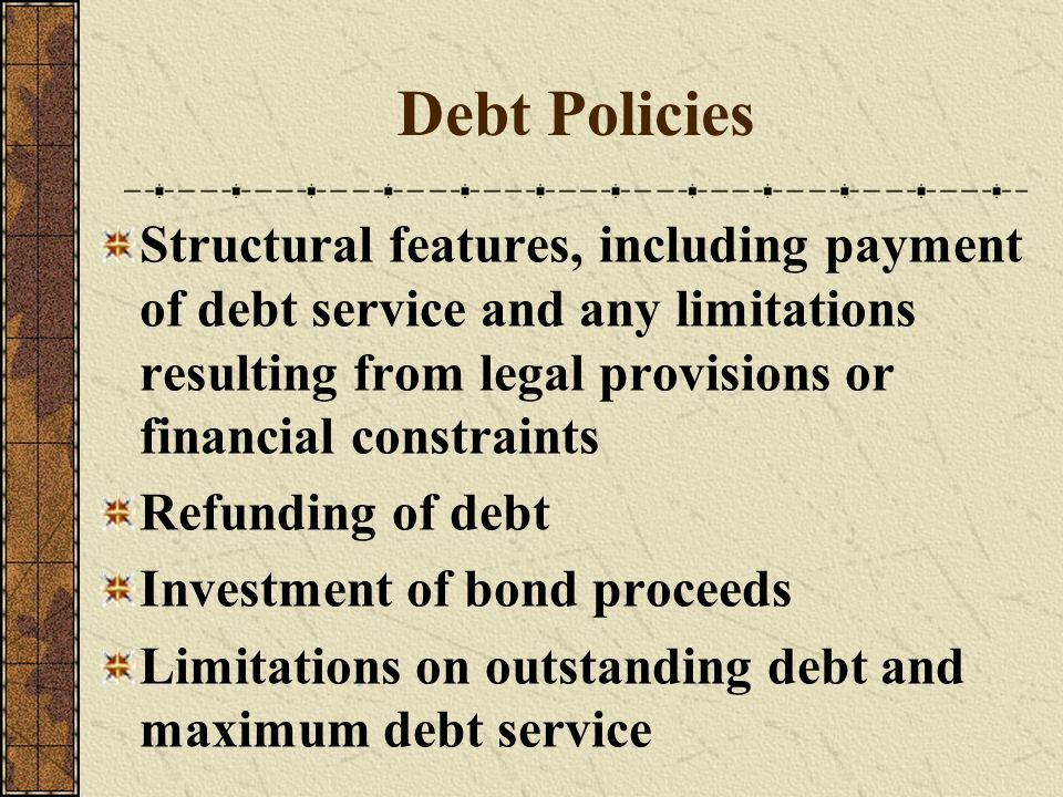 Debt Policies Structural features, including payment of debt service and any limitations resulting from legal provisions or financial constraints Refu