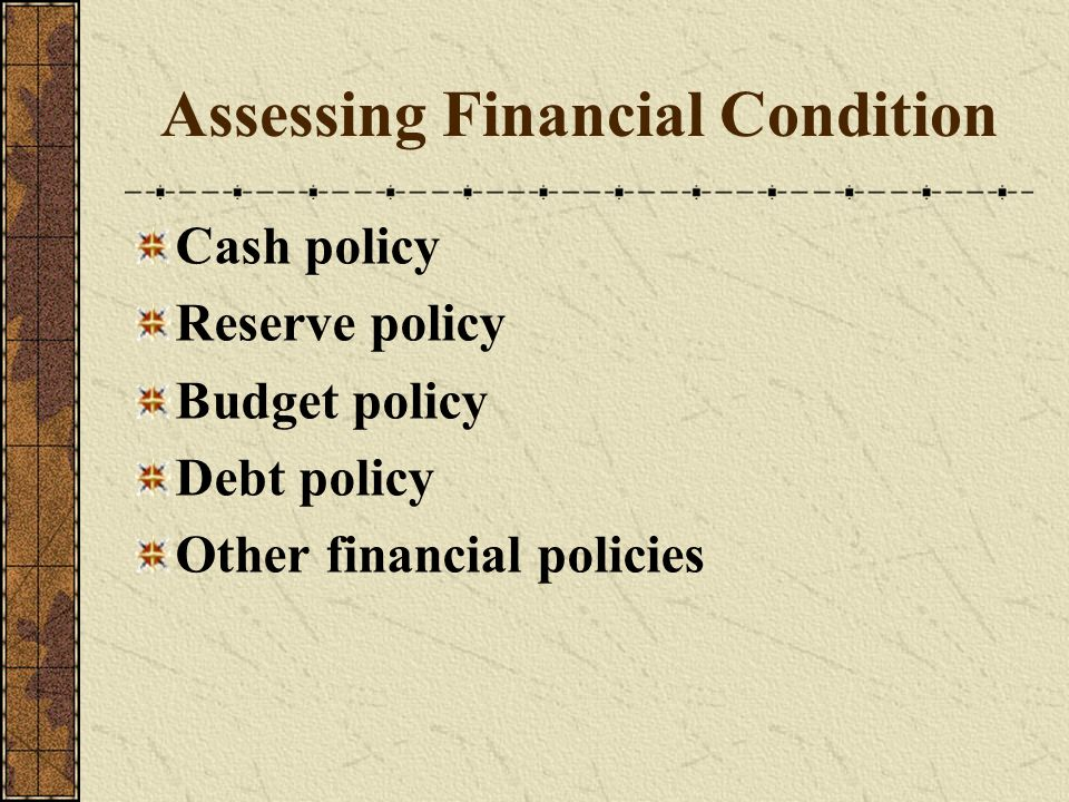 Assessing Financial Condition Cash policy Reserve policy Budget policy Debt policy Other financial policies