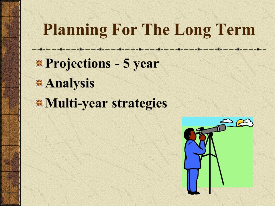 Planning For The Long Term Projections - 5 year Analysis Multi-year strategies