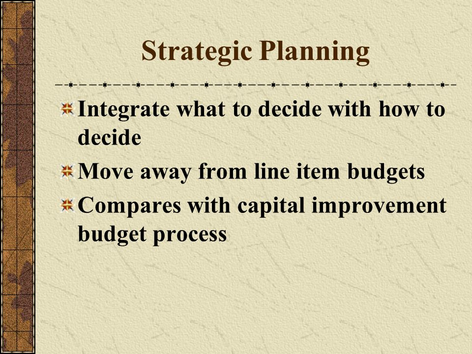 Strategic Planning Integrate what to decide with how to decide Move away from line item budgets Compares with capital improvement budget process