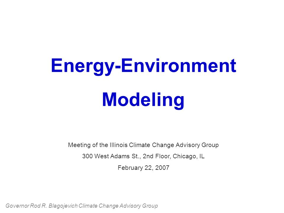 Energy-Environment Modeling Meeting of the Illinois Climate Change Advisory Group 300 West Adams St., 2nd Floor, Chicago, IL February 22, 2007 Governor Rod R.