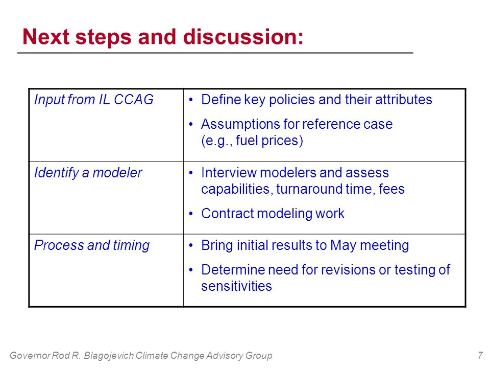 Governor Rod R. Blagojevich Climate Change Advisory Group7 Next steps and discussion: Input from IL CCAGDefine key policies and their attributes Assum