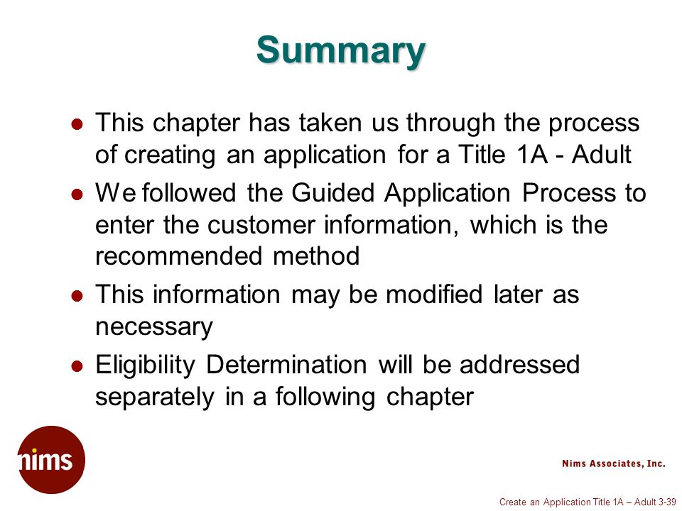 Create an Application Title 1A – Adult 3-39 Summary This chapter has taken us through the process of creating an application for a Title 1A - Adult We followed the Guided Application Process to enter the customer information, which is the recommended method This information may be modified later as necessary Eligibility Determination will be addressed separately in a following chapter