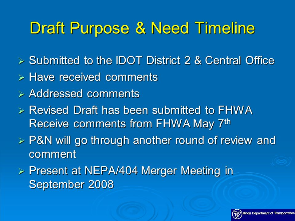 Draft Purpose & Need Timeline Submitted to the IDOT District 2 & Central Office Submitted to the IDOT District 2 & Central Office Have received comments Have received comments Addressed comments Addressed comments Revised Draft has been submitted to FHWA Receive comments from FHWA May 7 th Revised Draft has been submitted to FHWA Receive comments from FHWA May 7 th P&N will go through another round of review and comment P&N will go through another round of review and comment Present at NEPA/404 Merger Meeting in September 2008 Present at NEPA/404 Merger Meeting in September 2008