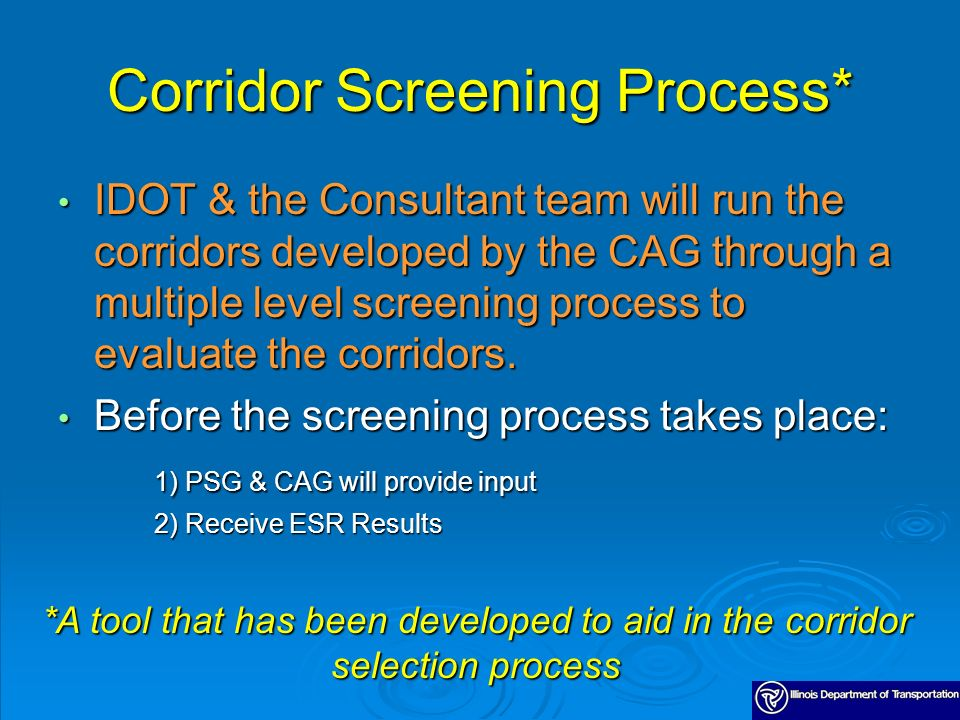 Corridor Screening Process* IDOT & the Consultant team will run the corridors developed by the CAG through a multiple level screening process to evaluate the corridors.