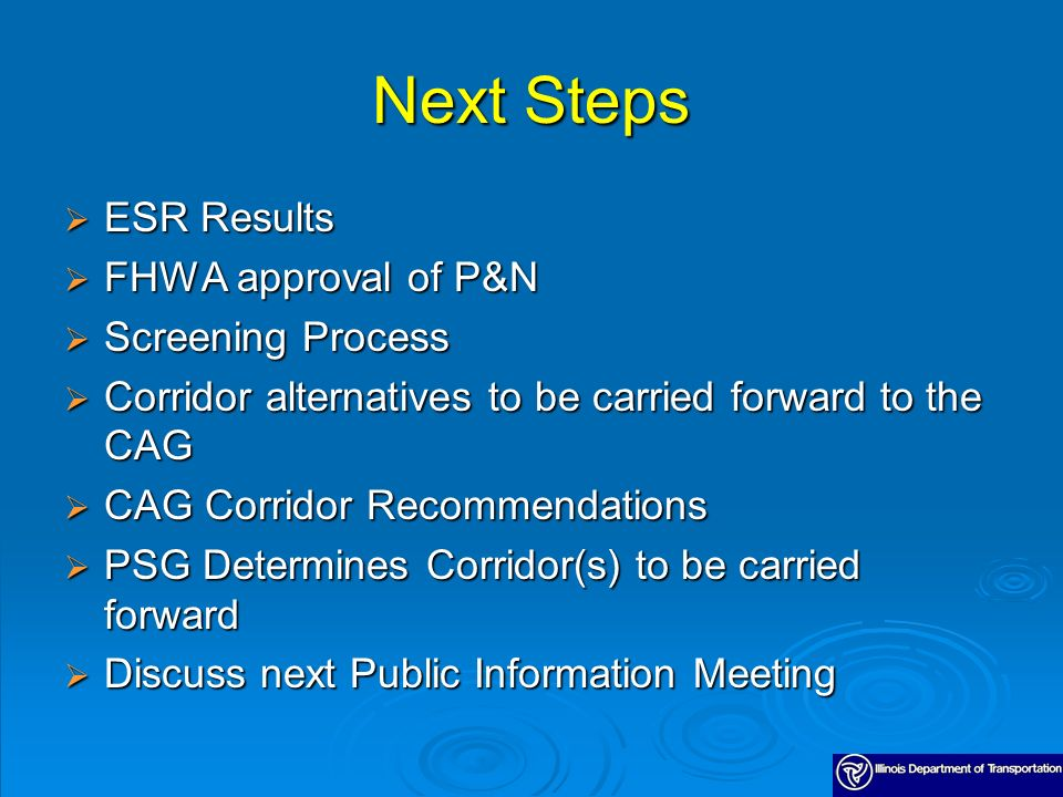Next Steps ESR Results ESR Results FHWA approval of P&N FHWA approval of P&N Screening Process Screening Process Corridor alternatives to be carried forward to the CAG Corridor alternatives to be carried forward to the CAG CAG Corridor Recommendations CAG Corridor Recommendations PSG Determines Corridor(s) to be carried forward PSG Determines Corridor(s) to be carried forward Discuss next Public Information Meeting Discuss next Public Information Meeting
