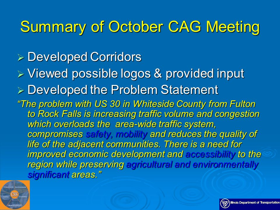 Summary of October CAG Meeting Developed Corridors Developed Corridors Viewed possible logos & provided input Viewed possible logos & provided input Developed the Problem Statement Developed the Problem Statement The problem with US 30 in Whiteside County from Fulton to Rock Falls is increasing traffic volume and congestion which overloads the area-wide traffic system, compromises safety, mobility and reduces the quality of life of the adjacent communities.