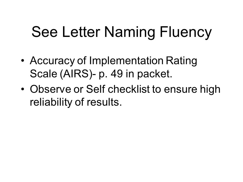 See Letter Naming Fluency Accuracy of Implementation Rating Scale (AIRS)- p. 49 in packet. Observe or Self checklist to ensure high reliability of res