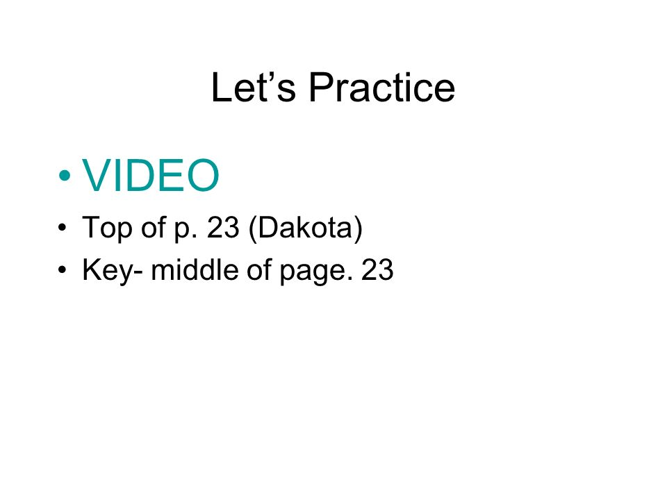 Lets Practice VIDEO Top of p. 23 (Dakota) Key- middle of page. 23