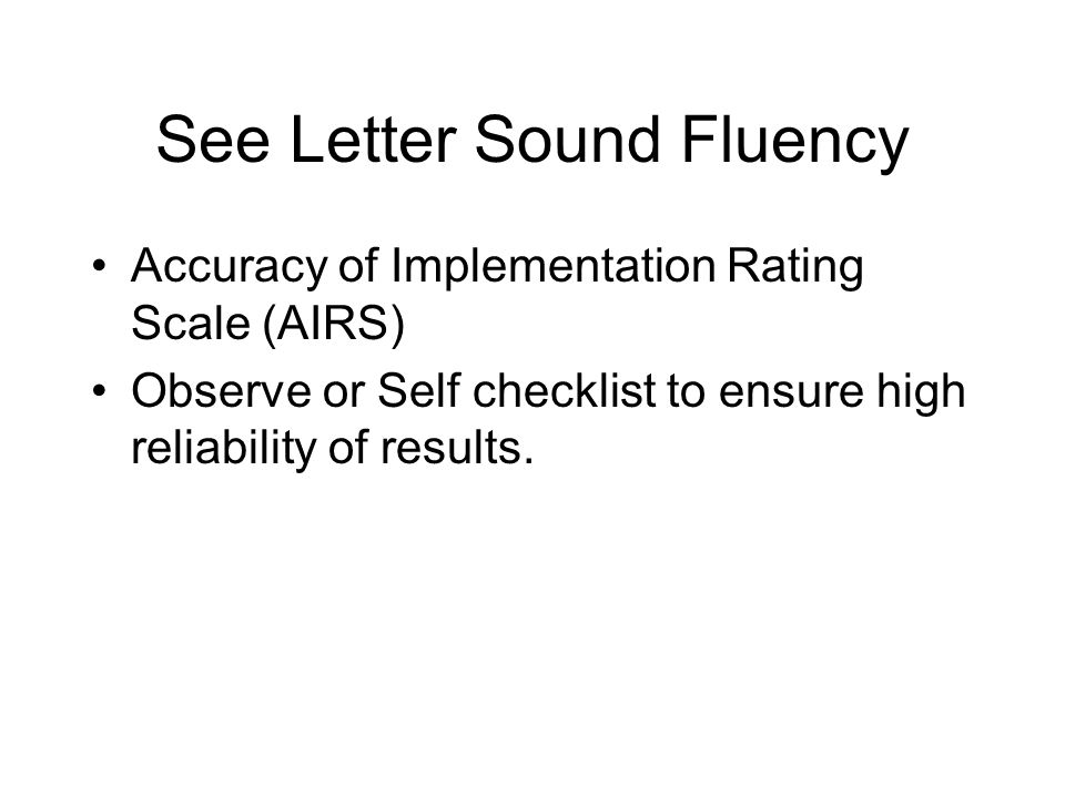 See Letter Sound Fluency Accuracy of Implementation Rating Scale (AIRS) Observe or Self checklist to ensure high reliability of results.