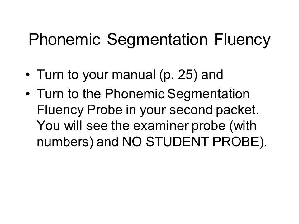 Phonemic Segmentation Fluency Turn to your manual (p. 25) and Turn to the Phonemic Segmentation Fluency Probe in your second packet. You will see the