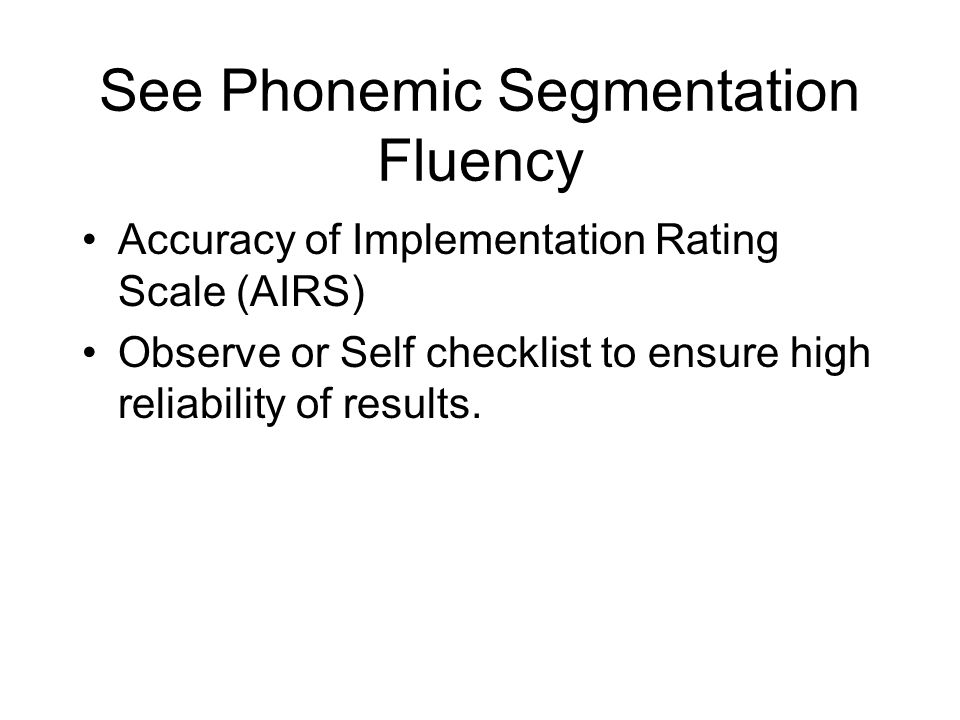 See Phonemic Segmentation Fluency Accuracy of Implementation Rating Scale (AIRS) Observe or Self checklist to ensure high reliability of results.