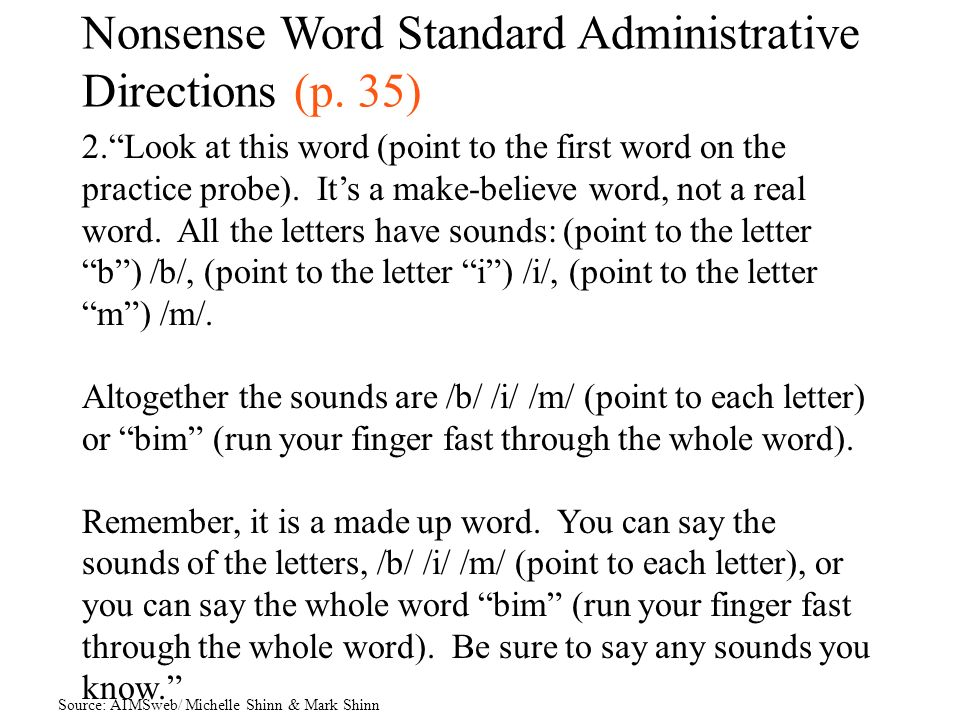 Nonsense Word Standard Administrative Directions (p. 35) 2.Look at this word (point to the first word on the practice probe). Its a make-believe word,