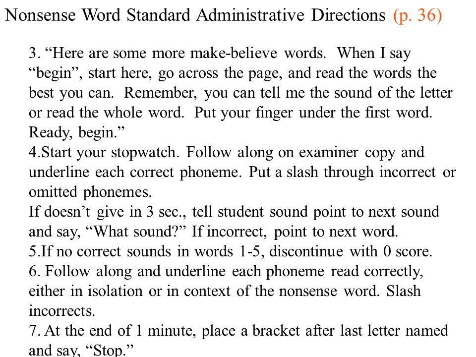 Nonsense Word Standard Administrative Directions (p. 36) 3. Here are some more make-believe words. When I say begin, start here, go across the page, a