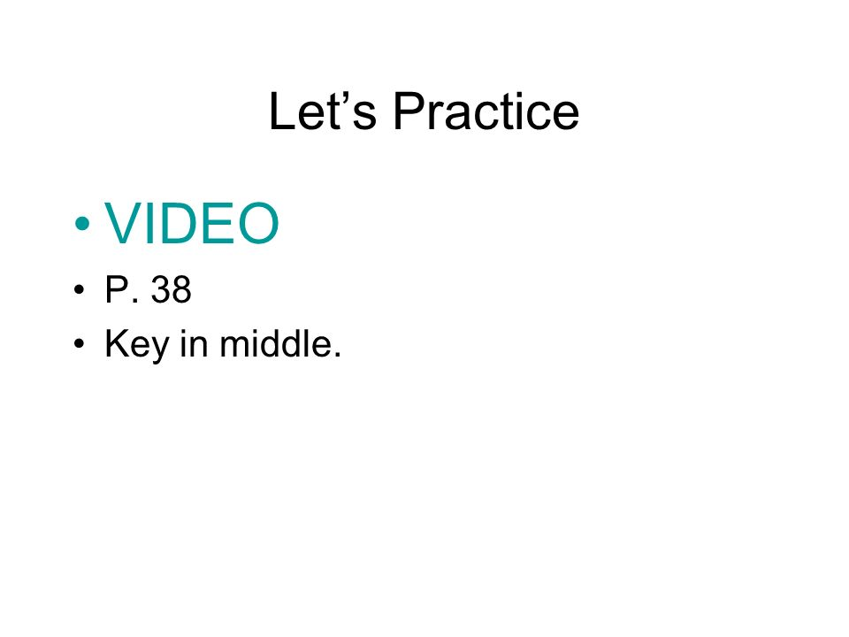 Lets Practice VIDEO P. 38 Key in middle.