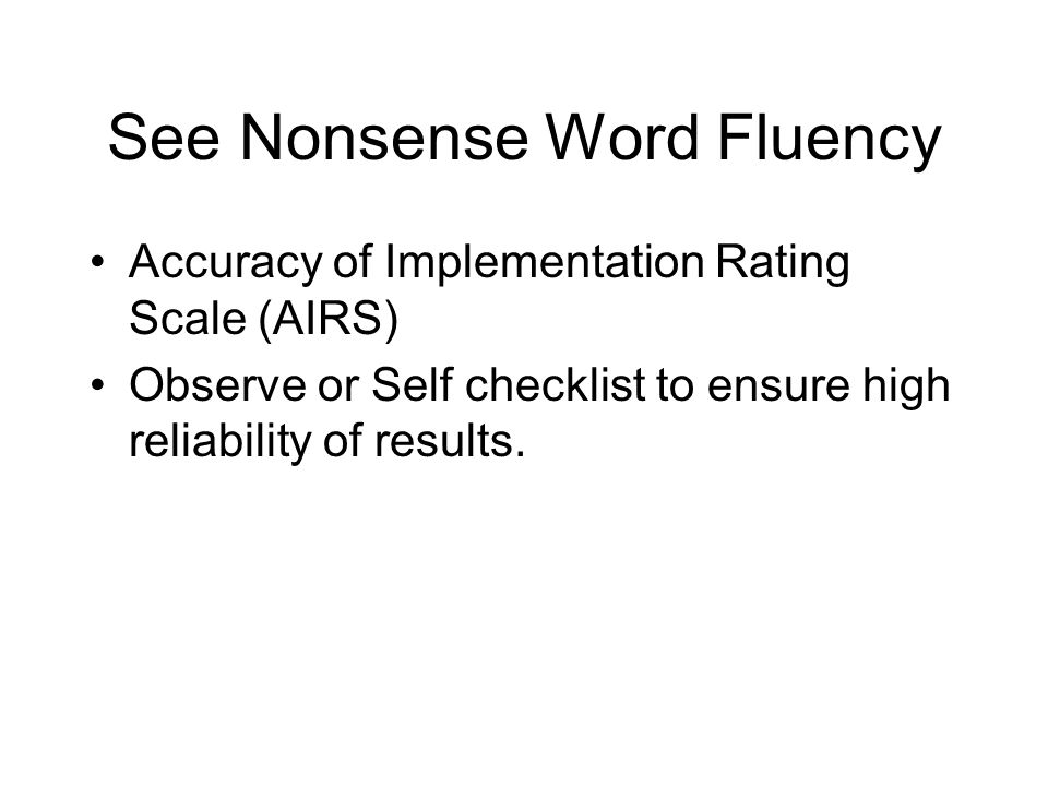 See Nonsense Word Fluency Accuracy of Implementation Rating Scale (AIRS) Observe or Self checklist to ensure high reliability of results.