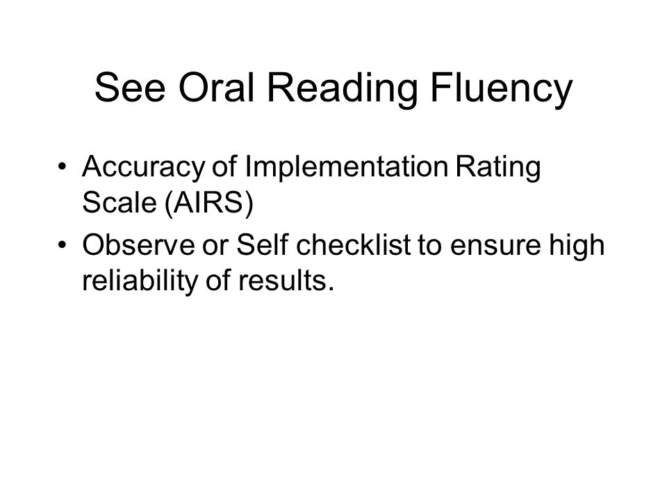 See Oral Reading Fluency Accuracy of Implementation Rating Scale (AIRS) Observe or Self checklist to ensure high reliability of results.