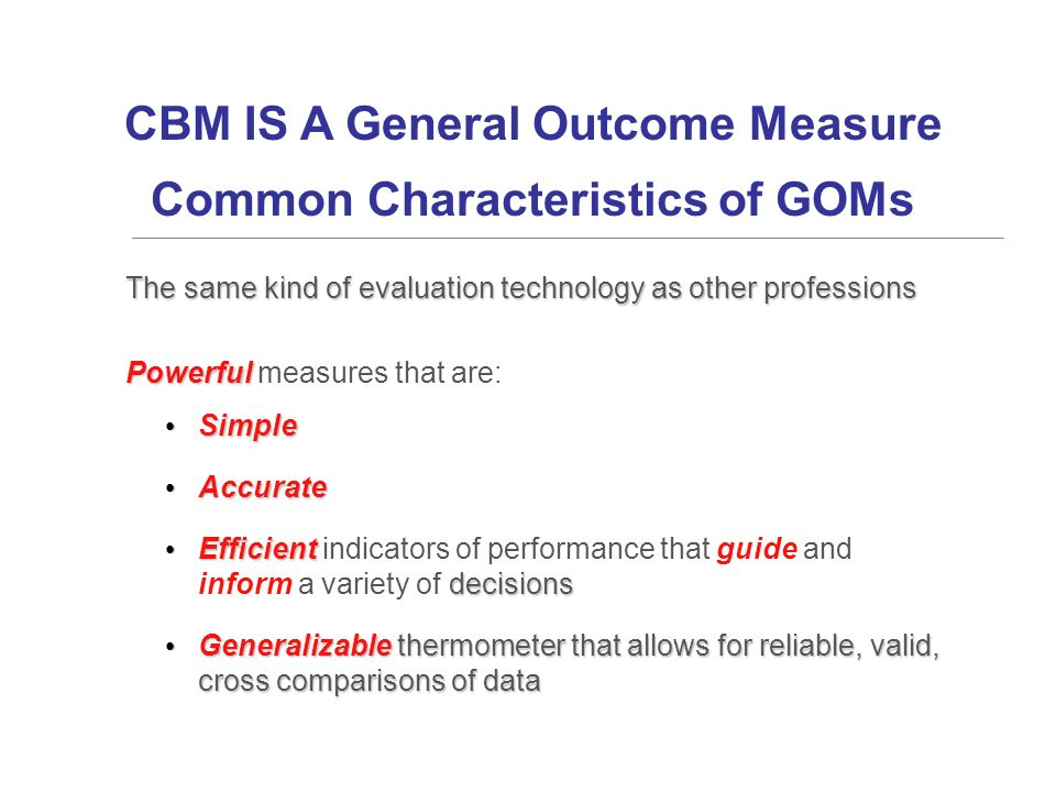 CBM IS A General Outcome Measure Common Characteristics of GOMs The same kind of evaluation technology as other professions Powerful Powerful measures