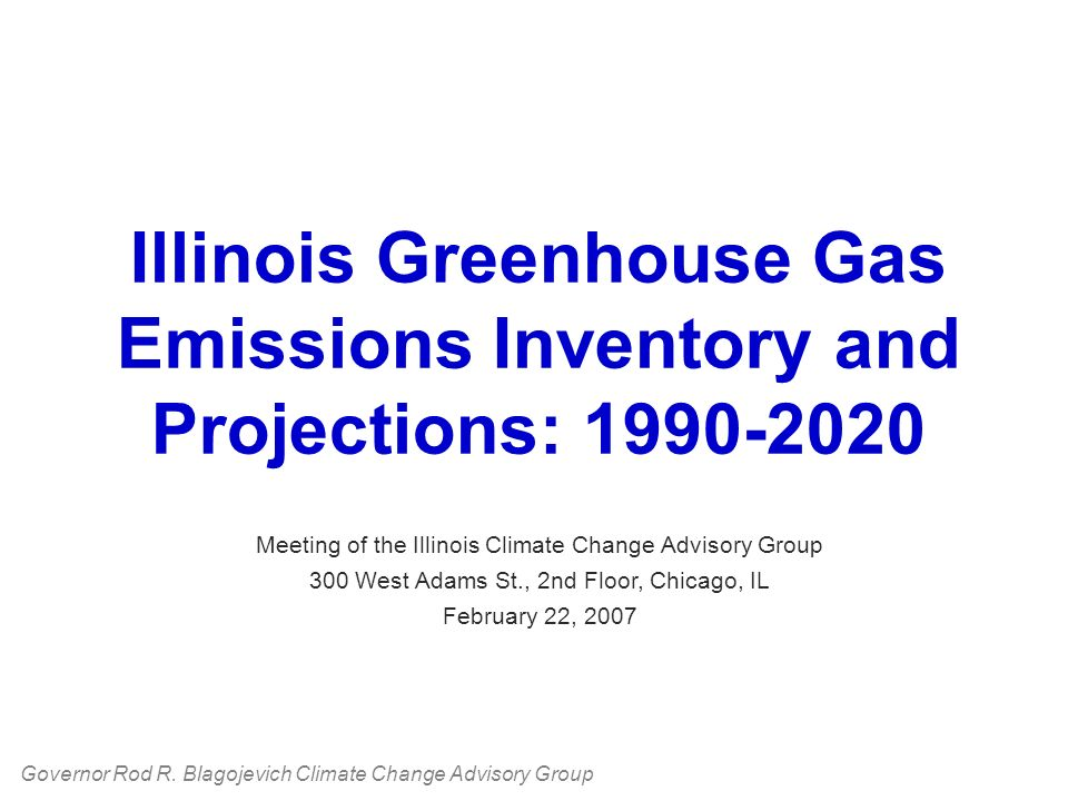 Illinois Greenhouse Gas Emissions Inventory and Projections: 1990-2020 Meeting of the Illinois Climate Change Advisory Group 300 West Adams St., 2nd Floor, Chicago, IL February 22, 2007 Governor Rod R.