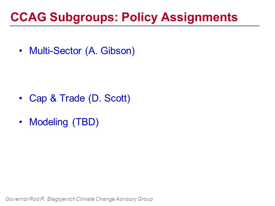 Governor Rod R. Blagojevich Climate Change Advisory Group CCAG Subgroups: Policy Assignments Multi-Sector (A. Gibson) Cap & Trade (D. Scott) Modeling