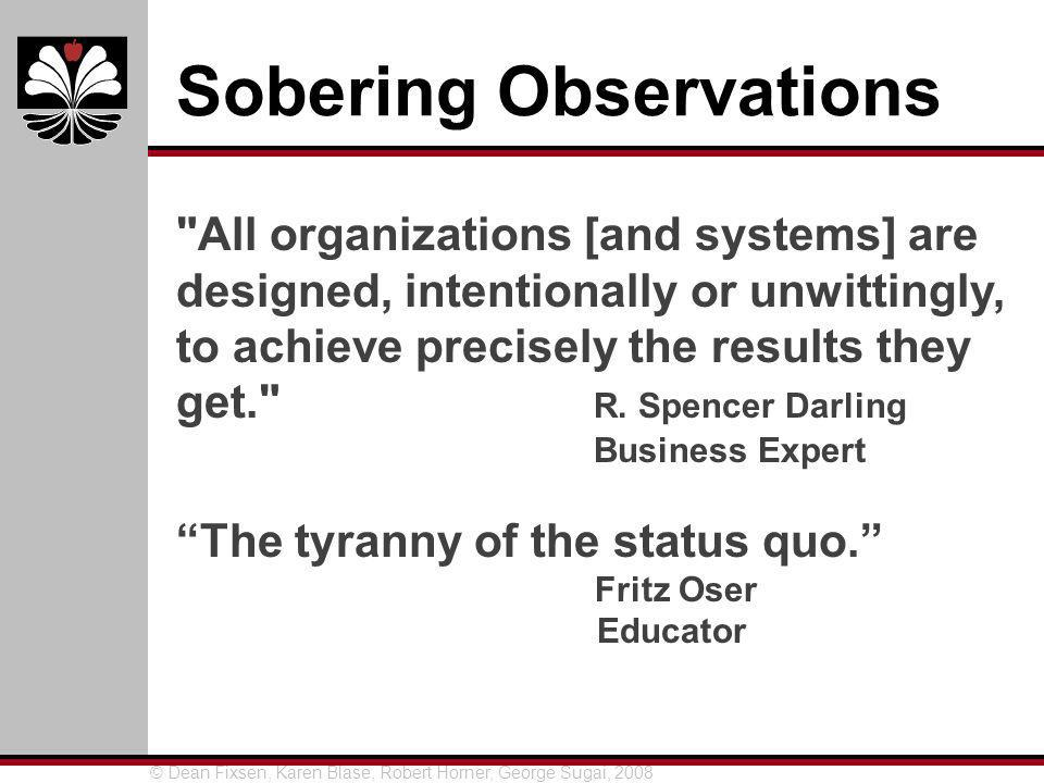 © Dean Fixsen, Karen Blase, Robert Horner, George Sugai, 2008 Sobering Observations All organizations [and systems] are designed, intentionally or unwittingly, to achieve precisely the results they get. R.