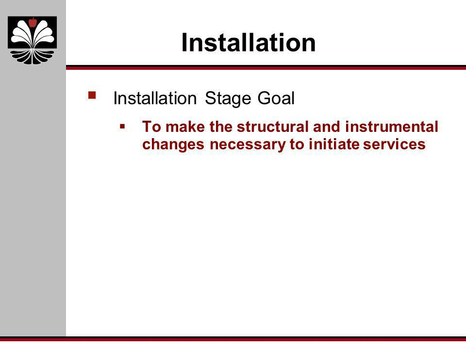 Installation Installation Stage Goal To make the structural and instrumental changes necessary to initiate services