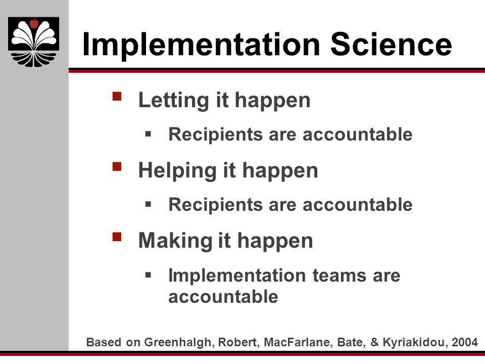 Implementation Science Letting it happen Recipients are accountable Helping it happen Recipients are accountable Making it happen Implementation teams