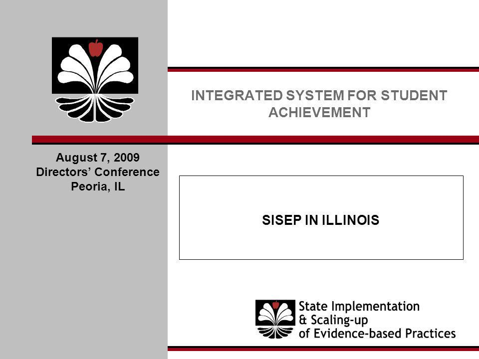 SISEP IN ILLINOIS INTEGRATED SYSTEM FOR STUDENT ACHIEVEMENT August 7, 2009 Directors Conference Peoria, IL