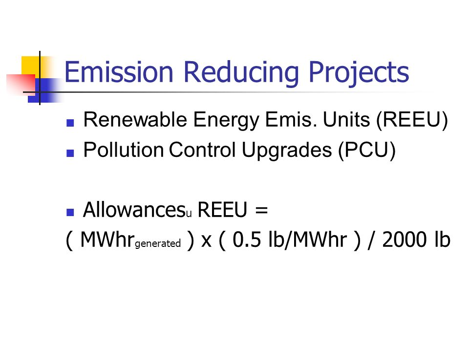Emission Reducing Projects Renewable Energy Emis. Units (REEU) Pollution Control Upgrades (PCU) Allowances u REEU = ( MWhr generated ) x ( 0.5 lb/MWhr