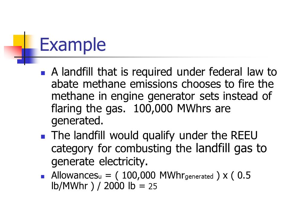 Example A landfill that is required under federal law to abate methane emissions chooses to fire the methane in engine generator sets instead of flaring the gas.
