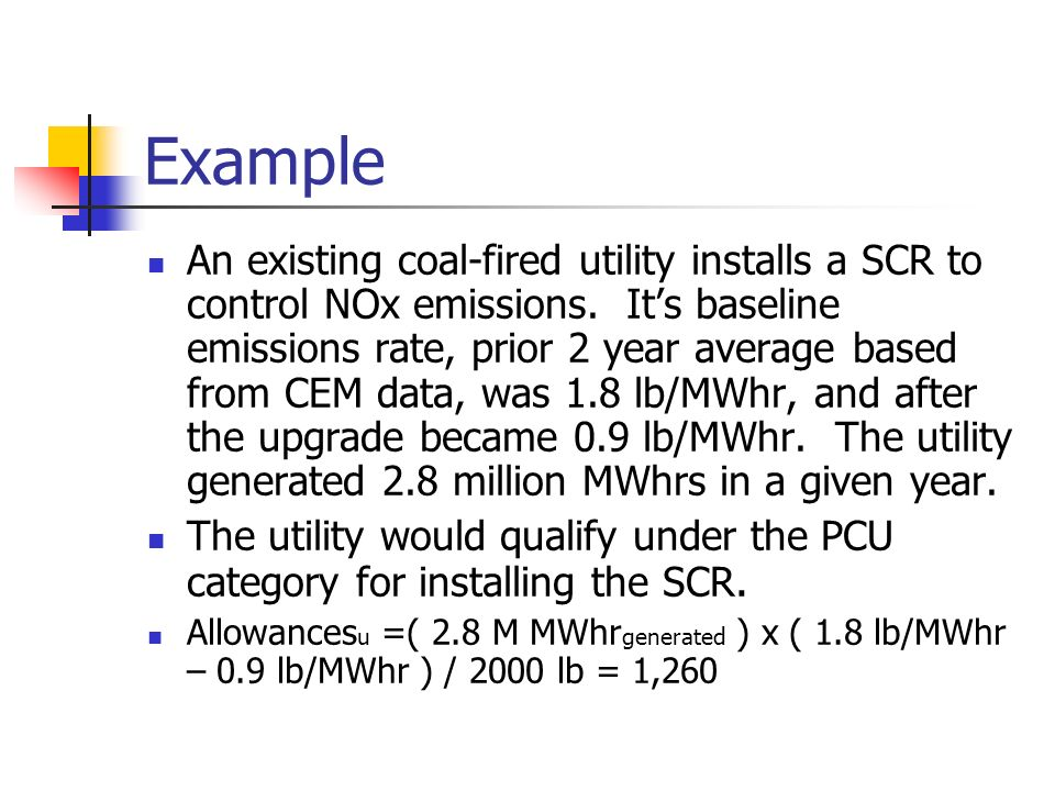 Example An existing coal-fired utility installs a SCR to control NOx emissions. Its baseline emissions rate, prior 2 year average based from CEM data,