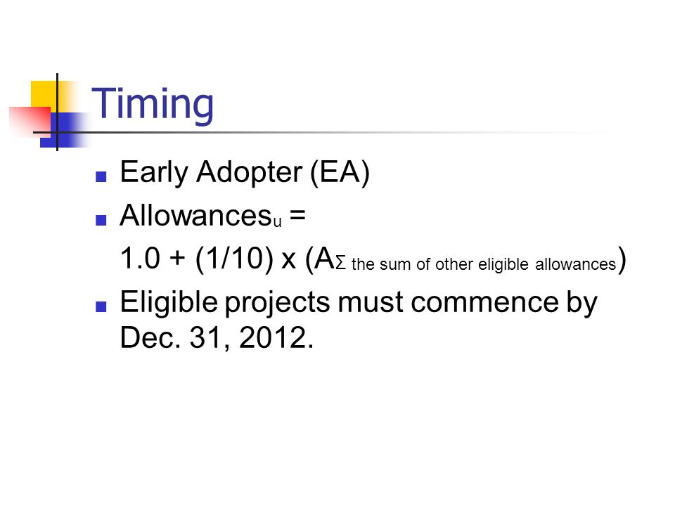 Timing Early Adopter (EA) Allowances u = 1.0 + (1/10) x (A Σ the sum of other eligible allowances ) Eligible projects must commence by Dec. 31, 2012.
