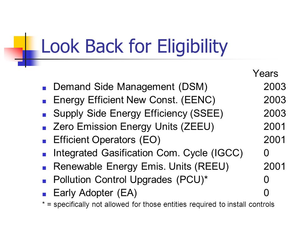 Look Back for Eligibility Years Demand Side Management (DSM) 2003 Energy Efficient New Const. (EENC) 2003 Supply Side Energy Efficiency (SSEE) 2003 Ze