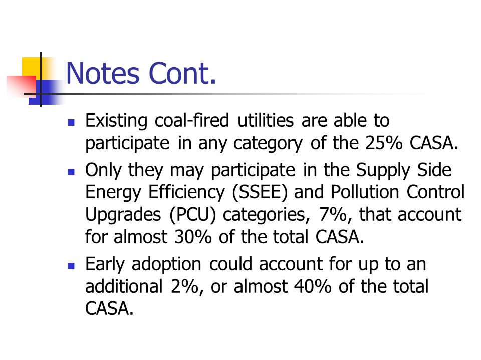 Notes Cont. Existing coal-fired utilities are able to participate in any category of the 25% CASA. Only they may participate in the Supply Side Energy