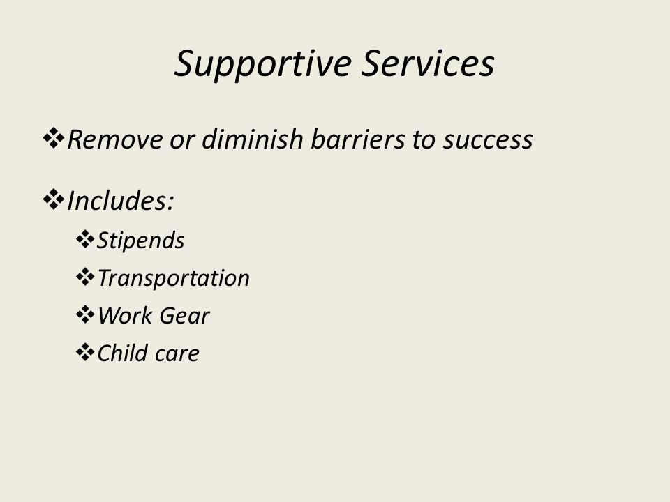 Supportive Services Remove or diminish barriers to success Includes: Stipends Transportation Work Gear Child care