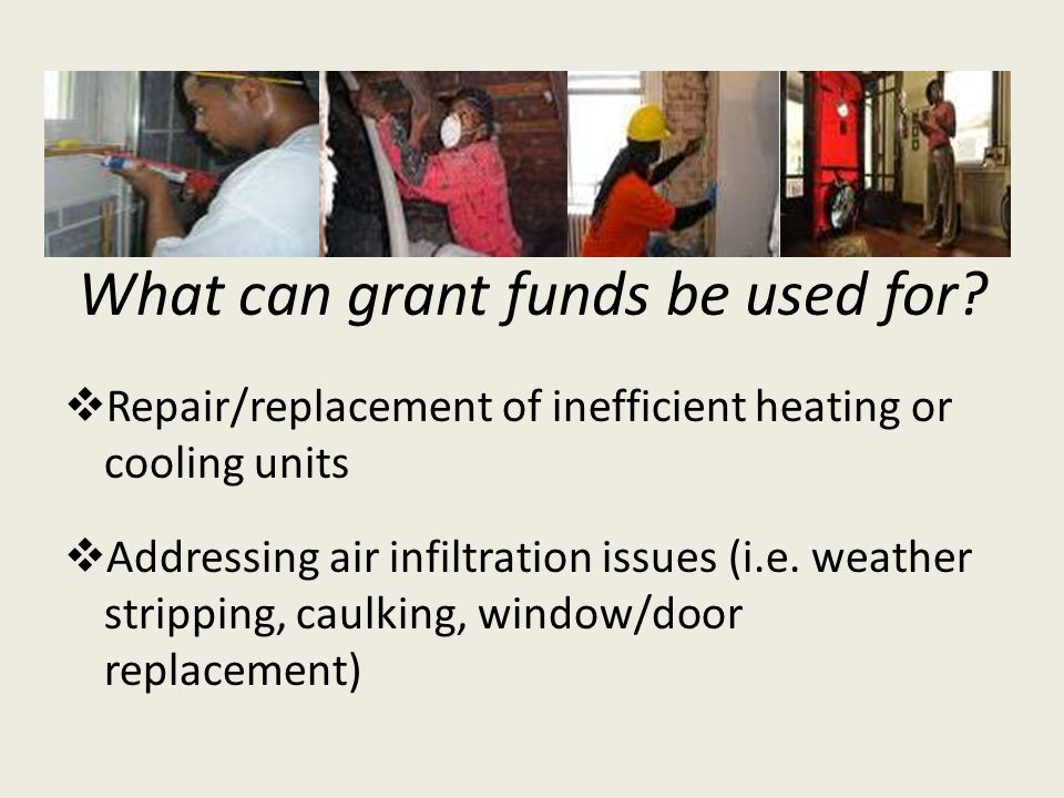 What can grant funds be used for? Repair/replacement of inefficient heating or cooling units Addressing air infiltration issues (i.e. weather strippin